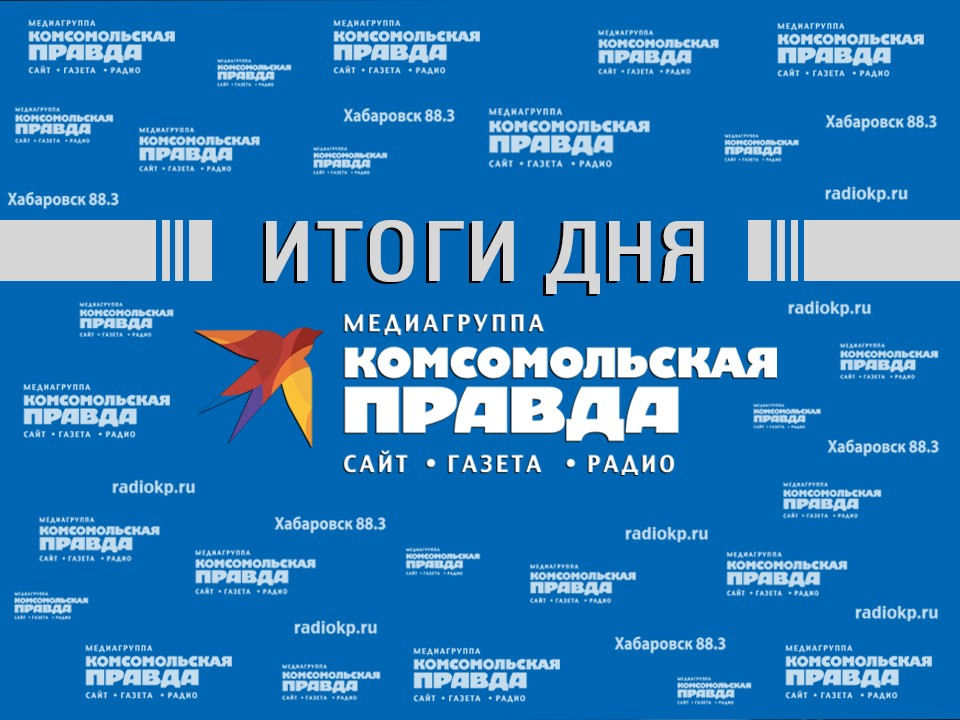Итоги дня – в обзоре «КП–Хабаровск»