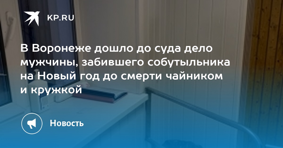 В Воронеже дошло до суда дело мужчины, забившего собутыльника на Новый год до смерти чайником и кружкой