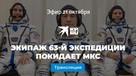 Возвращение на Землю: экипаж 63-й экспедиции покидает МКС